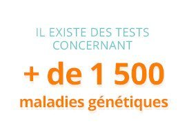 Il existe des tests concernant + de 1500 maladies génétiques