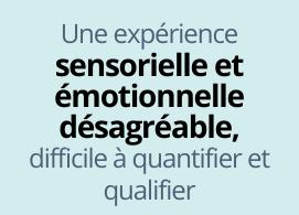 Une expérience sensorielle et émotionnelle désagréable, difficile à quantifier et qualifier