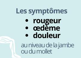 Les symptômes : rougeur, oedème, douleur au niveau de la jambe/mollet