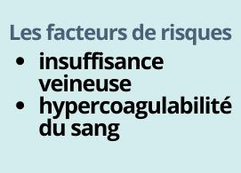 Les facteurs de risques : insuffisance veineuse, hypercoagulabilité du sang