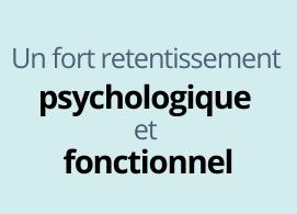 un fort retentissement psychologique et fonctionnel