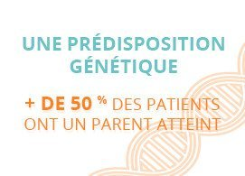 Une prédisposition génétique : plus de 50 % des patients ont des parents atteints