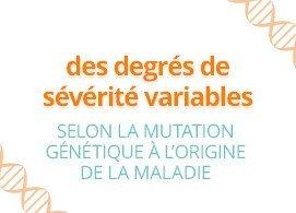 Des degrés de sévérité variables selon la mutation génétique à l'origine de la maladie