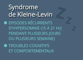 Syndrome de Kleine-Levin  Episodes récurrents d'hypersomnie (15 à 21 h/j pendant plusieurs jours ou plusieurs semaine)  Troubles cognitifs et comportementaux