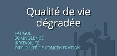 Qualité de vie dégradée : Fatigue, Somnolence, Irritabilité, Difficulté de concentration