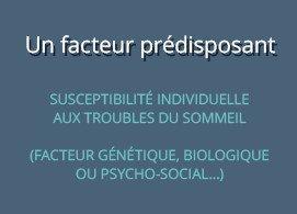 un facteur prédisposant :  susceptibilité individuelle aux troubles du sommeil, ex : facteur génétique, biologique ou psycho-social