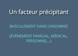 un facteur précipitant : basculement dans l'insomnie,  ex : évènement familial, médical, personnel…